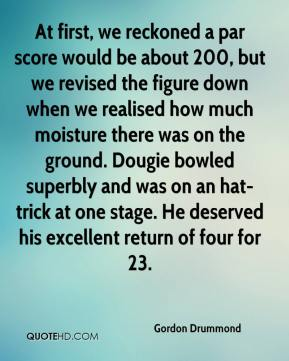 Gordon Drummond - At first, we reckoned a par score would be about 200, but we revised the figure down when we realised how much moisture there was on the ground. Dougie bowled superbly and was on an hat-trick at one stage. He deserved his excellent return of four for 23.