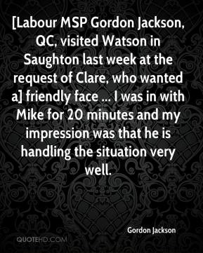 Gordon Jackson - [Labour MSP Gordon Jackson, QC, visited Watson in Saughton last week at the request of Clare, who wanted a] friendly face ... I was in with Mike for 20 minutes and my impression was that he is handling the situation very well.
