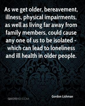 Gordon Lishman - As we get older, bereavement, illness, physical impairments, as well as living far away from family members, could cause any one of us to be isolated - which can lead to loneliness and ill health in older people.