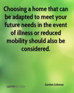Gordon Lishman - Choosing a home that can be adapted to meet your future needs in the event of illness or reduced mobility should also be considered.