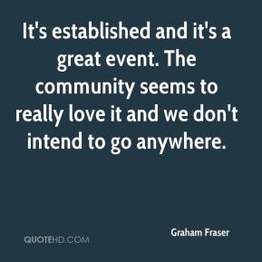 Graham Fraser - It's established and it's a great event. The community seems to really love it and we don't intend to go anywhere.
