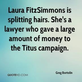 Greg Bortolin - Laura FitzSimmons is splitting hairs. She's a lawyer who gave a large amount of money to the Titus campaign.
