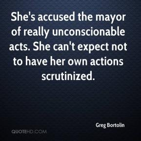 Greg Bortolin - She's accused the mayor of really unconscionable acts. She can't expect not to have her own actions scrutinized.