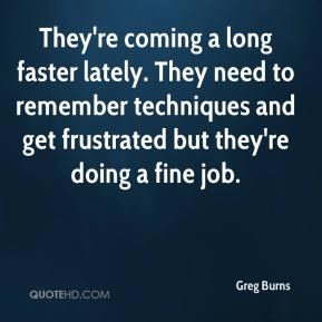 Greg Burns - They're coming a long faster lately. They need to remember techniques and get frustrated but they're doing a fine job.