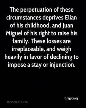 Greg Craig - The perpetuation of these circumstances deprives Elian of his childhood, and Juan Miguel of his right to raise his family. These losses are irreplaceable, and weigh heavily in favor of declining to impose a stay or injunction.