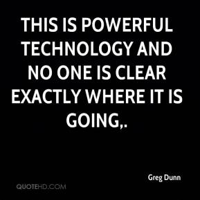 Greg Dunn - This is powerful technology and no one is clear exactly where it is going.