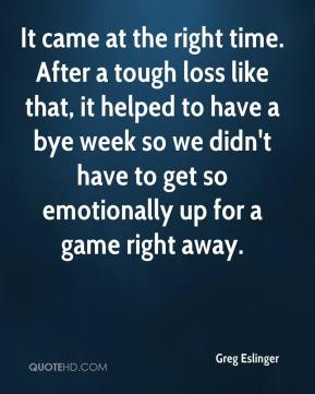 Greg Eslinger - It came at the right time. After a tough loss like that, it helped to have a bye week so we didn't have to get so emotionally up for a game right away.