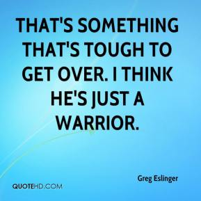 That's something that's tough to get over. I think he's just a warrior.