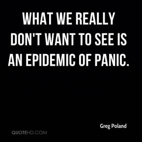 Greg Poland - What we really don't want to see is an epidemic of panic.