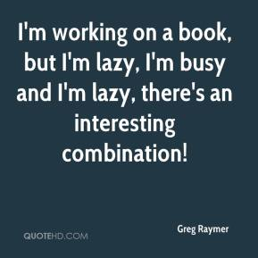 Greg Raymer - I'm working on a book, but I'm lazy, I'm busy and I'm lazy, there's an interesting combination!