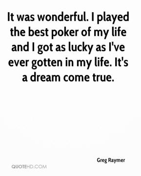 Greg Raymer - It was wonderful. I played the best poker of my life and I got as lucky as I've ever gotten in my life. It's a dream come true.