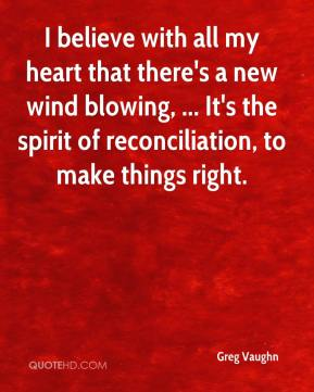I believe with all my heart that there's a new wind blowing, ... It's the spirit of reconciliation, to make things right.