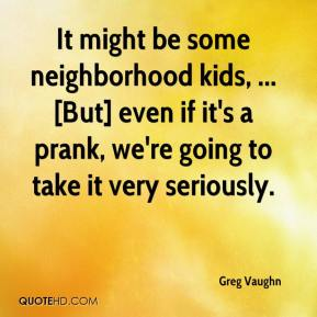 It might be some neighborhood kids, ... [But] even if it's a prank, we're going to take it very seriously.