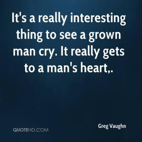 It's a really interesting thing to see a grown man cry. It really gets to a man's heart.
