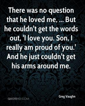 There was no question that he loved me, ... But he couldn't get the words out, 'I love you. Son, I really am proud of you.' And he just couldn't get his arms around me.