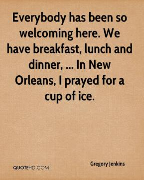 Gregory Jenkins - Everybody has been so welcoming here. We have breakfast, lunch and dinner, ... In New Orleans, I prayed for a cup of ice.