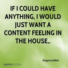 Gregory Jenkins - If I could have anything, I would just want a content feeling in the house.