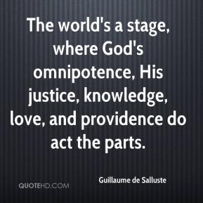Guillaume de Salluste - The world's a stage, where God's omnipotence, His justice, knowledge, love, and providence do act the parts.