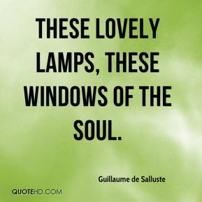 Guillaume de Salluste - These lovely lamps, these windows of the soul.