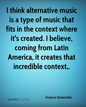 Gustavo Santaolalla - I think alternative music is a type of music that fits in the context where it's created. I believe, coming from Latin America, it creates that incredible context.