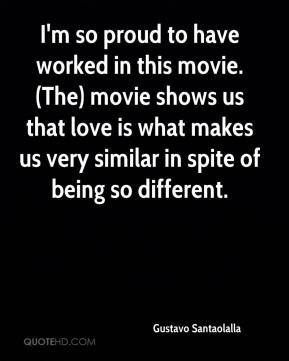 Gustavo Santaolalla - I'm so proud to have worked in this movie. (The) movie shows us that love is what makes us very similar in spite of being so different.