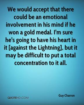 We would accept that there could be an emotional involvement in his mind if he won a gold medal. I'm sure he's going to have his heart in it [against the Lightning], but it may be difficult to put a total concentration to it all.