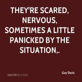 Guy Davis - They're scared, nervous, sometimes a little panicked by the situation.