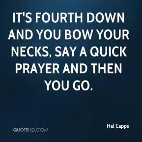 Hal Capps - It's fourth down and you bow your necks, say a quick prayer and then you go.