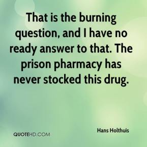 Hans Holthuis - That is the burning question, and I have no ready answer to that. The prison pharmacy has never stocked this drug.