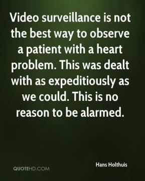 Hans Holthuis - Video surveillance is not the best way to observe a patient with a heart problem. This was dealt with as expeditiously as we could. This is no reason to be alarmed.