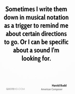 Harold Budd - Sometimes I write them down in musical notation as a trigger to remind me about certain directions to go. Or I can be specific about a sound I'm looking for.