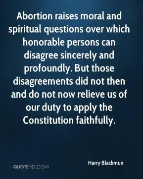 Abortion raises moral and spiritual questions over which honorable persons can disagree sincerely and profoundly. But those disagreements did not then and do not now relieve us of our duty to apply the Constitution faithfully.