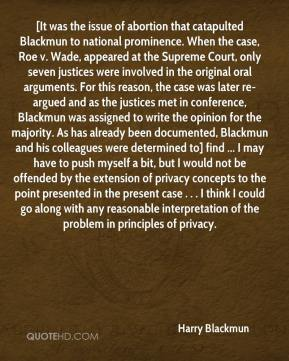 [It was the issue of abortion that catapulted Blackmun to national prominence. When the case, Roe v. Wade, appeared at the Supreme Court, only seven justices were involved in the original oral arguments. For this reason, the case was later re-argued and as the justices met in conference, Blackmun was assigned to write the opinion for the majority. As has already been documented, Blackmun and his colleagues were determined to] find ... I may have to push myself a bit, but I would not be offended by the extension of privacy concepts to the point presented in the present case . . . I think I could go along with any reasonable interpretation of the problem in principles of privacy.