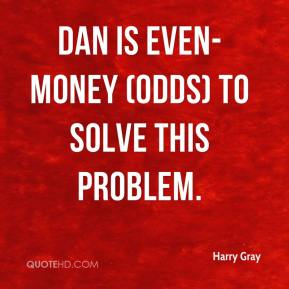 Harry Gray - Dan is even-money (odds) to solve this problem.