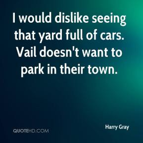 Harry Gray - I would dislike seeing that yard full of cars. Vail doesn't want to park in their town.