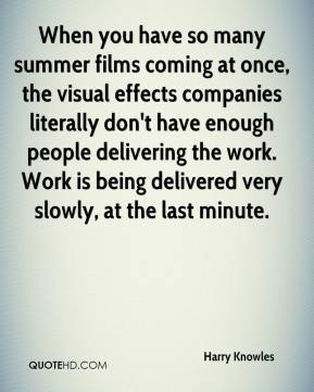 Harry Knowles - When you have so many summer films coming at once, the visual effects companies literally don't have enough people delivering the work. Work is being delivered very slowly, at the last minute.