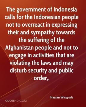 Hassan Wirayuda - The government of Indonesia calls for the Indonesian people not to overreact in expressing their and sympathy towards the suffering of the Afghanistan people and not to engage in activities that are violating the laws and may disturb security and public order.