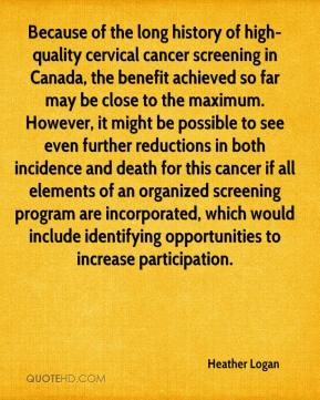 Heather Logan - Because of the long history of high-quality cervical cancer screening in Canada, the benefit achieved so far may be close to the maximum. However, it might be possible to see even further reductions in both incidence and death for this cancer if all elements of an organized screening program are incorporated, which would include identifying opportunities to increase participation.