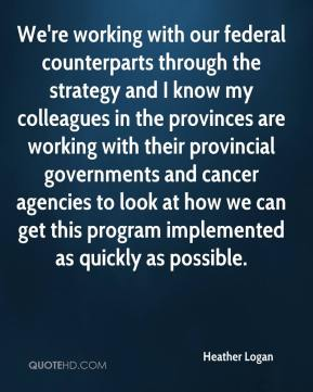 Heather Logan - We're working with our federal counterparts through the strategy and I know my colleagues in the provinces are working with their provincial governments and cancer agencies to look at how we can get this program implemented as quickly as possible.