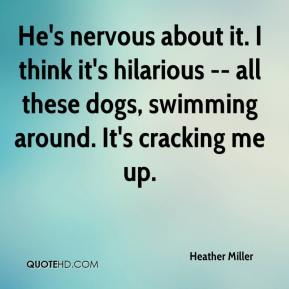 Heather Miller - He's nervous about it. I think it's hilarious -- all these dogs, swimming around. It's cracking me up.