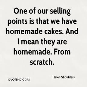 Helen Shoulders - One of our selling points is that we have homemade cakes. And I mean they are homemade. From scratch.