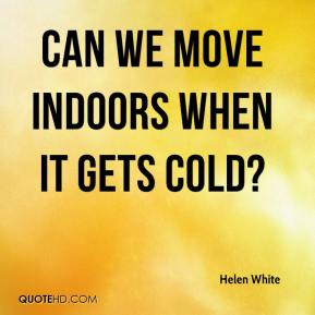 Helen White - Can we move indoors when it gets cold?