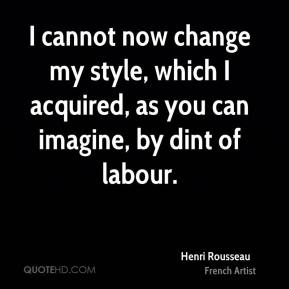 Henri Rousseau - I cannot now change my style, which I acquired, as you can imagine, by dint of labour.