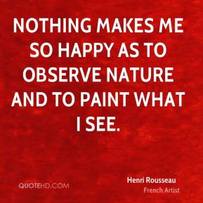 Henri Rousseau - Nothing makes me so happy as to observe nature and to paint what I see.