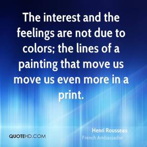 Henri Rousseau - The interest and the feelings are not due to colors; the lines of a painting that move us move us even more in a print.