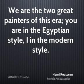 We are the two great painters of this era; you are in the Egyptian style, I in the modern style.