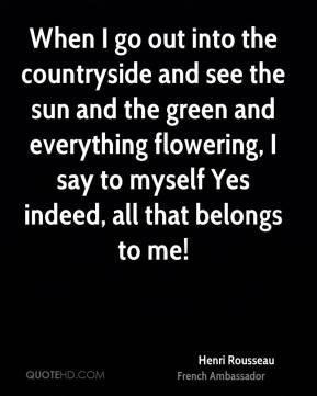 When I go out into the countryside and see the sun and the green and everything flowering, I say to myself Yes indeed, all that belongs to me!