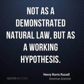 Henry Norris Russell - Not as a demonstrated natural law, but as a working hypothesis.