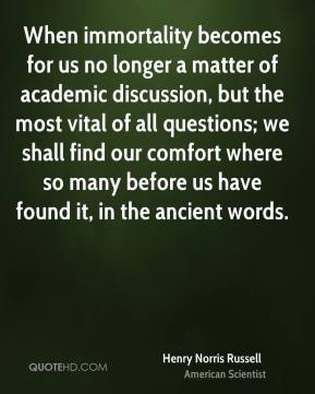Henry Norris Russell - When immortality becomes for us no longer a matter of academic discussion, but the most vital of all questions; we shall find our comfort where so many before us have found it, in the ancient words.