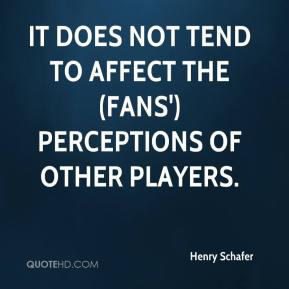 Henry Schafer - It does not tend to affect the (fans') perceptions of other players.